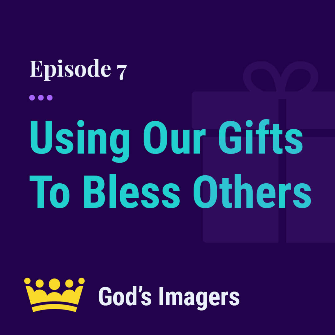 EP 7: Using Our Physical And Spiritual  Gifts To Bless Others